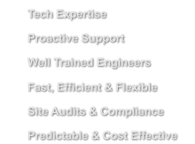 Tech Expertise    	Proactive Support 	Well Trained Engineers     	Fast, Efficient & Flexible 	Site Audits & Compliance 	Predictable & Cost Effective