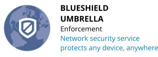 BLUESHIELD UMBRELLA Enforcement Network security service protects any device, anywhere